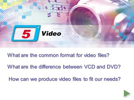 What are the common format for video files? What are the difference between VCD and DVD? How can we produce video files to fit our needs?