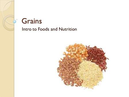 Grains Intro to Foods and Nutrition. Barley Staple of the Middle East Oldest grain Used in soups, liquor, animal food Pearl-like in shape.