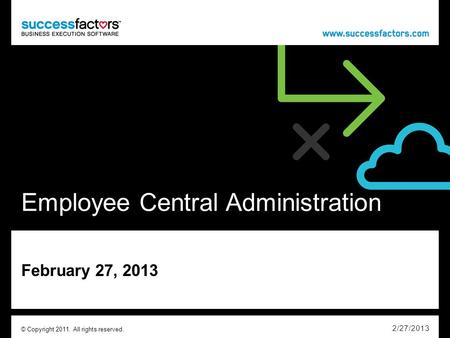 Employee Central Administration February 27, 2013 2/27/2013 © Copyright 2011. All rights reserved.