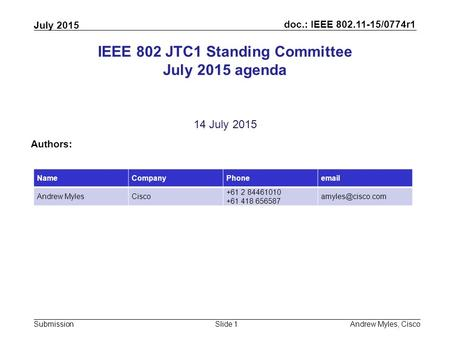 Doc.: IEEE 802.11-15/0774r1 Submission July 2015 Andrew Myles, CiscoSlide 1 IEEE 802 JTC1 Standing Committee July 2015 agenda 14 July 2015 Authors: NameCompanyPhoneemail.