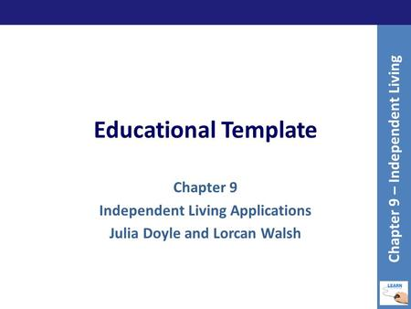 Educational Template Chapter 9 Independent Living Applications Julia Doyle and Lorcan Walsh Chapter 9 – Independent Living.