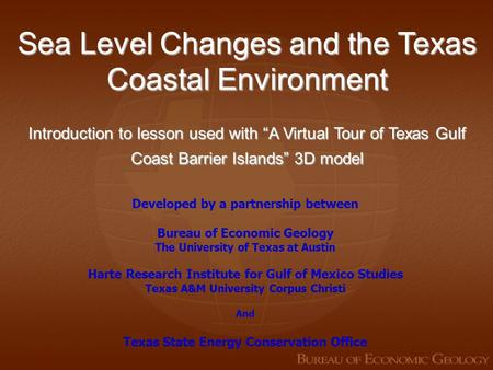 "Sea Level Changes and the Texas Coastal Environment Introduction to lesson used with ""A Virtual Tour of Texas Gulf Coast Barrier Islands"" 3D model Developed."
