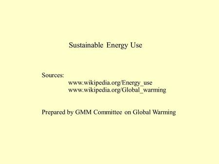 Sustainable Energy Use Sources: www.wikipedia.org/Energy_use www.wikipedia.org/Global_warming Prepared by GMM Committee on Global Warming.