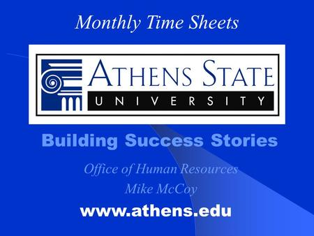 Building Success Stories www.athens.edu Monthly Time Sheets Office of Human Resources Mike McCoy.