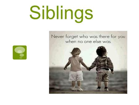 Siblings. Sibling Relationships *Siblings are Brothers and Sisters (Including Step and Half)