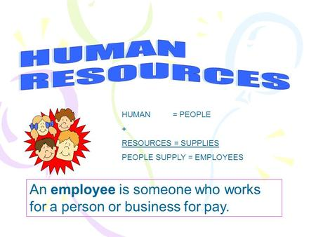 HUMAN RESOURCES HUMAN = PEOPLE + RESOURCES = SUPPLIES