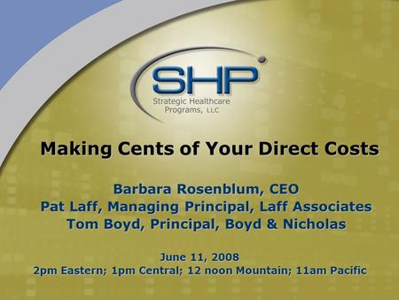 June 11, 2008 2pm Eastern; 1pm Central; 12 noon Mountain; 11am Pacific Making Cents of Your Direct Costs Barbara Rosenblum, CEO Pat Laff, Managing Principal,