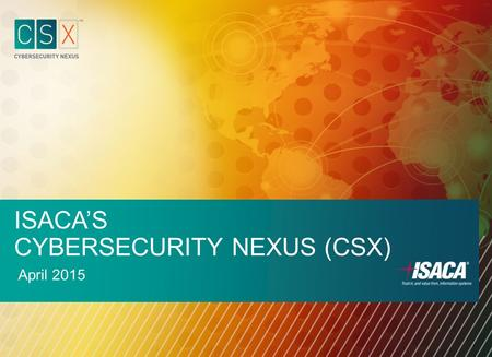ISACA'S CYBERSECURITY NEXUS (CSX) April 2015. EXECUTIVE OVERVIEW Cybersecurity Skills Crisis Market Need is Clear: ISACA & RSA State of Cybersecurity: