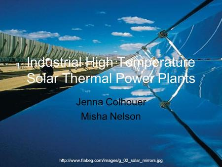 Industrial High Temperature Solar Thermal Power Plants Jenna Colhouer Misha Nelson