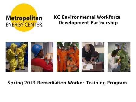 KC Environmental Workforce Development Partnership Spring 2013 Remediation Worker Training Program.