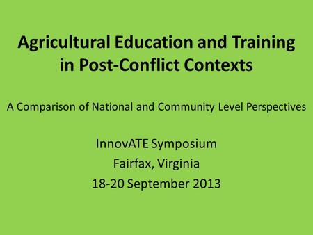 Agricultural Education and Training in Post-Conflict Contexts A Comparison of National and Community Level Perspectives InnovATE Symposium Fairfax, Virginia.