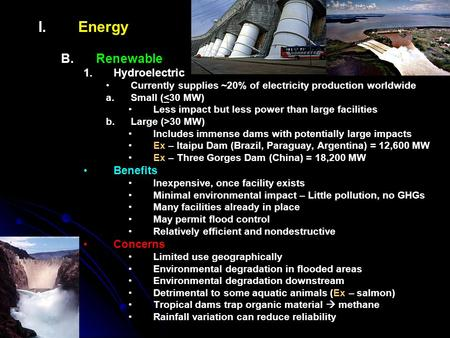 I. I.Energy B. B.Renewable 1. 1.Hydroelectric Currently supplies ~20% of electricity production worldwide a. a.Small (<30 MW) Less impact but less power.