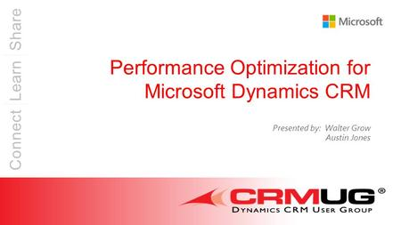 Connect Learn Share Performance Optimization for Microsoft Dynamics CRM Presented by: Walter Grow Austin Jones.