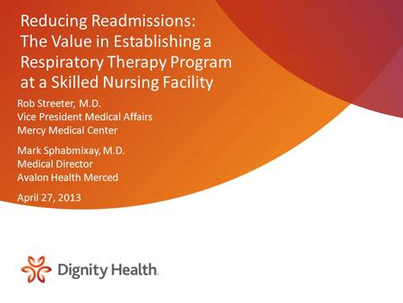 Reducing Readmissions: The Value in Establishing a Respiratory Therapy Program at a Skilled Nursing Facility Rob Streeter, M.D. Vice President Medical.