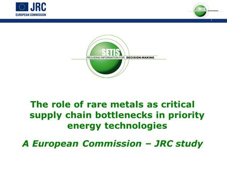 1 The role of rare metals as critical supply chain bottlenecks in priority energy technologies A European Commission – JRC study.