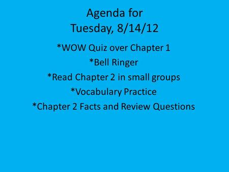 Agenda for Tuesday, 8/14/12 *WOW Quiz over Chapter 1 *Bell Ringer *Read Chapter 2 in small groups *Vocabulary Practice *Chapter 2 Facts and Review Questions.