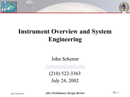 Inst. Overview Alice Preliminary Design Review JRS / 1 Instrument Overview and System Engineering John Scherrer (210) 522-3363 July.