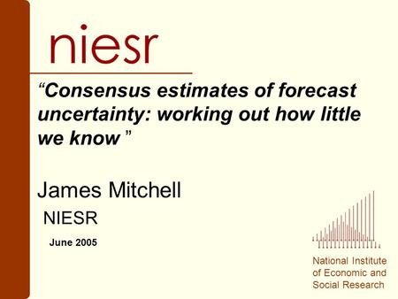 "National Institute of Economic and Social Research ""Consensus estimates of forecast uncertainty: working out how little we know "" James Mitchell NIESR."