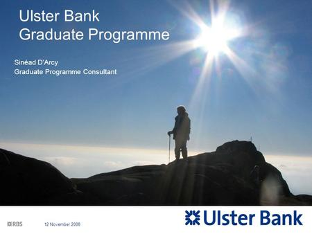 12 November 2008 Ulster Bank Graduate Programme Sinéad D'Arcy Graduate Programme Consultant.