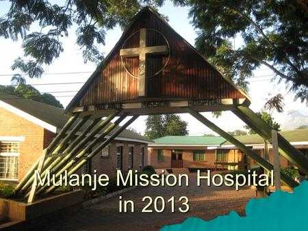 Mulanje Mission Hospital in 2013. Mulanje Mission Hospital Governance  Member of Christian Health Association of Malawi (CHAM)  Overseen by CCAP Blantyre.