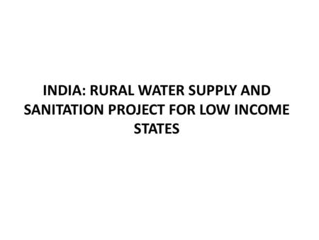 INDIA: RURAL WATER SUPPLY AND SANITATION PROJECT FOR LOW INCOME STATES.