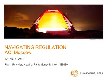 NAVIGATING REGULATION ACI Moscow 17 th March 2011 Robin Poynder, Head of FX & Money Markets, EMEA.