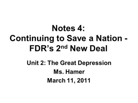 Notes 4: Continuing to Save a Nation - FDR's 2 nd New Deal Unit 2: The Great Depression Ms. Hamer March 11, 2011.