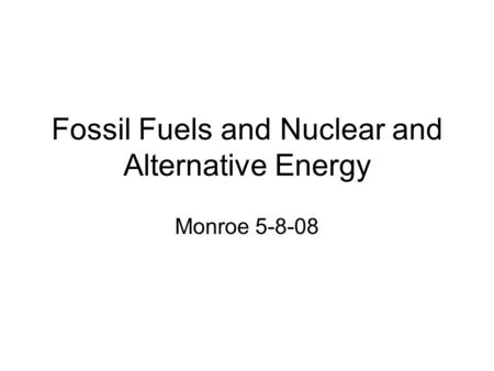 Fossil Fuels and Nuclear and Alternative Energy Monroe 5-8-08.