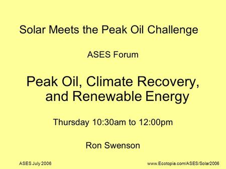 ASES July 2006www.Ecotopia.com/ASES/Solar2006 Solar Meets the Peak Oil Challenge ASES Forum Peak Oil, Climate Recovery, and Renewable Energy Thursday 10:30am.