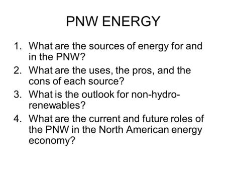PNW ENERGY 1.What are the sources of energy for and in the PNW? 2.What are the uses, the pros, and the cons of each source? 3.What is the outlook for non-hydro-