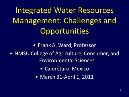 Integrated Water Resources Management: Challenges and Opportunities Frank A. Ward, Professor NMSU College of Agriculture, Consumer, and Environmental Sciences.