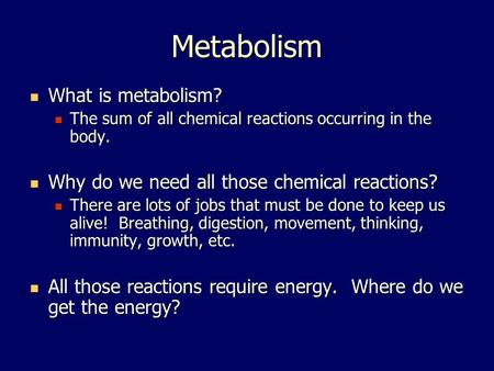 Metabolism What is metabolism? What is metabolism? The sum of all chemical reactions occurring in the body. The sum of all chemical reactions occurring.
