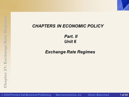 Chapter 21: Exchange Rate Regimes © 2006 Prentice Hall Business Publishing Macroeconomics, 4/e Olivier Blanchard1 of 28 CHAPTERS IN ECONOMIC POLICY Part.