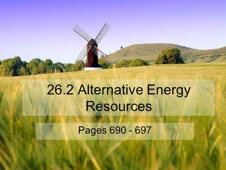 26.2 Alternative Energy Resources Pages 690 - 697.