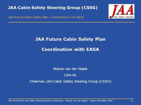 JAA Cabin Safety Steering Group (CSSG) JAA Future Cabin Safety Plan / Coordination with EASA 4th Aircraft Fire and Cabin Safety Research Conference – Marnix.