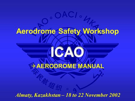 ICAO Aerodrome Safety Workshop Almaty, Kazakhstan – 18 to 22 November 2002  AERODROME MANUAL.