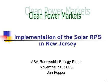 1 Implementation of the Solar RPS in New Jersey ABA Renewable Energy Panel November 16, 2005 Jan Pepper.