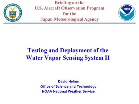Testing and Deployment of the Water Vapor Sensing System II David Helms Office of Science and Technology NOAA National Weather Service Briefing on the.