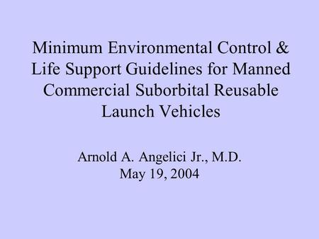Minimum Environmental Control & Life Support Guidelines for Manned Commercial Suborbital Reusable Launch Vehicles Arnold A. Angelici Jr., M.D. May 19,