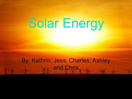 Solar Energy By: Kathrin, Jess, Charles, Ashley and Chris.