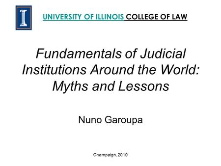 Fundamentals of Judicial Institutions Around the World: Myths and Lessons Nuno Garoupa UNIVERSITY OF ILLINOISUNIVERSITY OF ILLINOIS COLLEGE OF LAW Champaign,