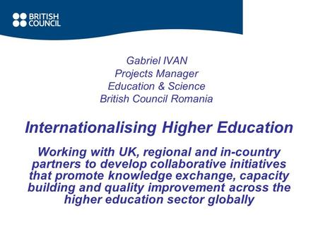 Gabriel IVAN Projects Manager Education & Science British Council Romania Internationalising Higher Education Working with UK, regional and in-country.