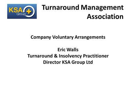 A Lifeline for Business Turnaround Management Association Company Voluntary Arrangements Eric Walls Turnaround & Insolvency Practitioner Director KSA Group.
