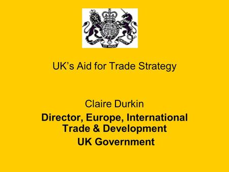 UK's Aid for Trade Strategy Claire Durkin Director, Europe, International Trade & Development UK Government.