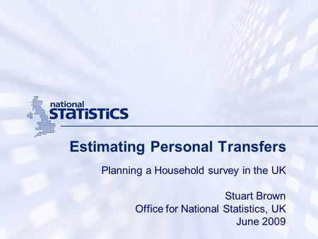 Estimating Personal Transfers Planning a Household survey in the UK Stuart Brown Office for National Statistics, UK June 2009.