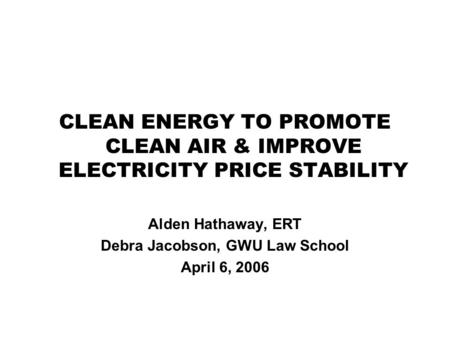 CLEAN ENERGY TO PROMOTE CLEAN AIR & IMPROVE ELECTRICITY PRICE STABILITY Alden Hathaway, ERT Debra Jacobson, GWU Law School April 6, 2006.