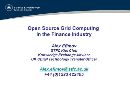Open Source Grid Computing in the Finance Industry Alex Efimov STFC Kite Club Knowledge Exchange Advisor UK CERN Technology Transfer Officer