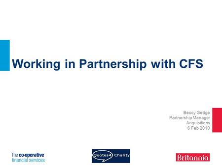 Working in Partnership with CFS Beccy Gedge Partnership Manager Acquisitions 6 Feb 2010.