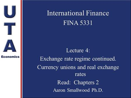 International Finance FINA 5331 Lecture 4: Exchange rate regime continued. Currency unions and real exchange rates Read: Chapters 2 Aaron Smallwood Ph.D.
