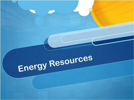 Energy Resources. What is energy? Energy makes change possible! The ability to do work. Do we use energy everyday?